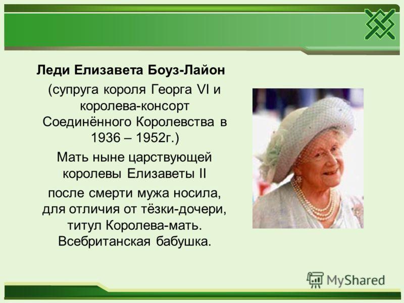 Леди Елизавета Боуз-Лайон (супруга короля Георга VI и королева-консорт Соединённого Королевства в 1936 – 1952г.) Мать ныне царствующей королевы Елизаветы II после смерти мужа носила, для отличия от тёзки-дочери, титул Королева-мать. Всебританская баб
