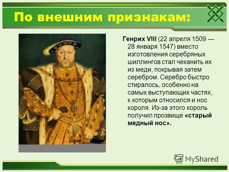 По внешним признакам: Генрих VIII (22 апреля 1509 28 января 1547) вместо изготовления серебряных шиллингов стал чеканить их из меди, покрывая затем серебром. Серебро быстро стиралось, особенно на самых выступающих частях, к которым относился и нос ко