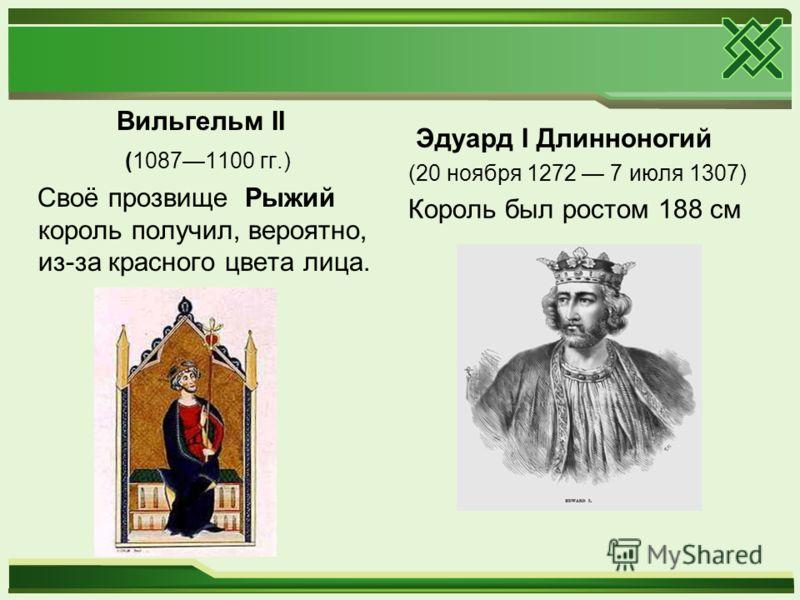 Вильгельм II (10871100 гг.) Своё прозвище Рыжий король получил, вероятно, из-за красного цвета лица. Эдуард I Длинноногий (20 ноября 1272 7 июля 1307) Король был ростом 188 см