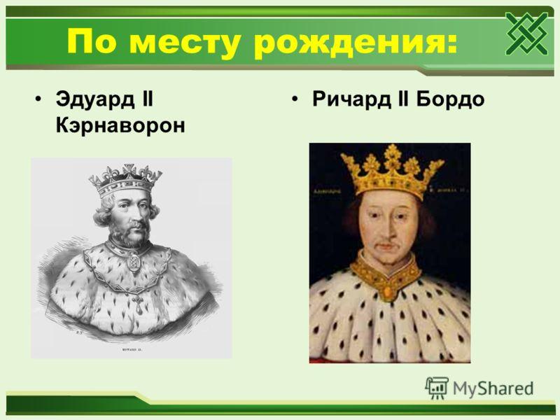 По месту рождения: Эдуард II Кэрнаворон Ричард II Бордо