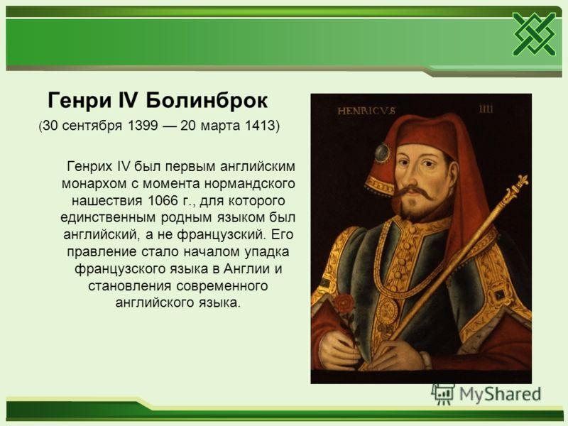 Генри IV Болинброк ( 30 сентября 1399 20 марта 1413) Генрих IV был первым английским монархом с момента нормандского нашествия 1066 г., для которого единственным родным языком был английский, а не французский. Его правление стало началом упадка франц