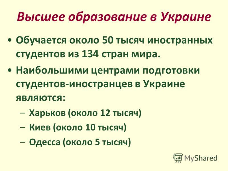 Высшее образование в Украине Обучается около 50 тысяч иностранных студентов из 134 стран мира. Наибольшими центрами подготовки студентов-иностранцев в Украине являются: –Харьков (около 12 тысяч) –Киев (около 10 тысяч) –Одесса (около 5 тысяч)