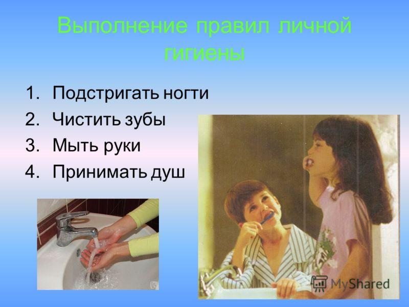 Выполнение правил личной гигиены 1.Подстригать ногти 2.Чистить зубы 3.Мыть руки 4.Принимать душ