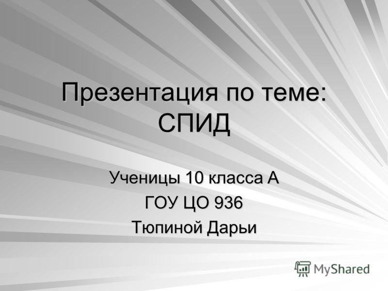 Презентация по теме: СПИД Ученицы 10 класса А ГОУ ЦО 936 Тюпиной Дарьи