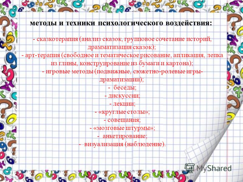 методы и техники психологического воздействия: - сказкотерапия (анализ сказок, групповое сочетание историй, драмматизация сказок); - арт-терапия (свободное и тематическое рисование, апликация, лепка из глины, конструирование из бумаги и картона); - и