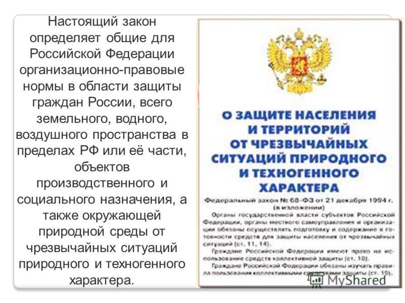 Настоящий закон определяет общие для Российской Федерации организационно-правовые нормы в области защиты граждан России, всего земельного, водного, воздушного пространства в пределах РФ или её части, объектов производственного и социального назначени