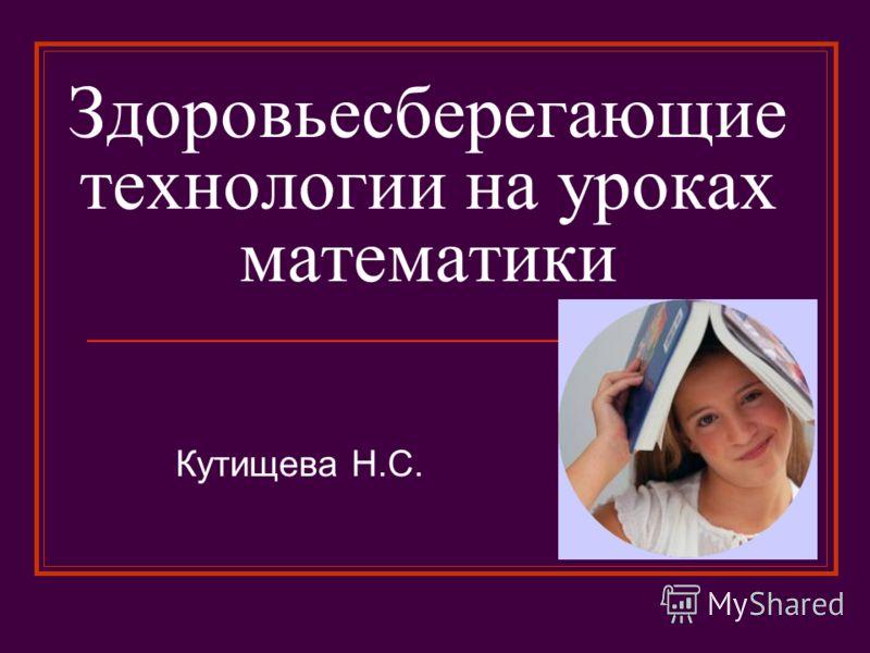 Здоровьесберегающие технологии на уроках математики Кутищева Н.С.