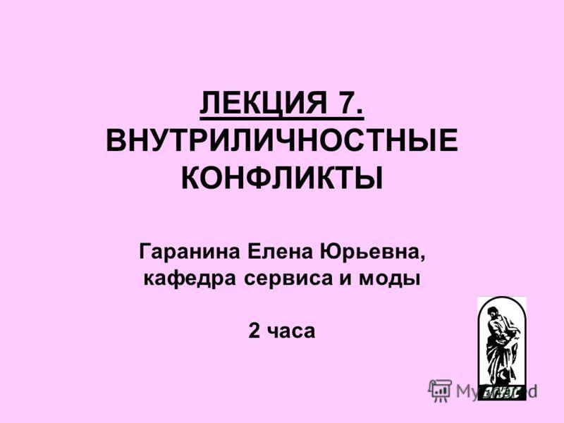 ЛЕКЦИЯ 7. ВНУТРИЛИЧНОСТНЫЕ КОНФЛИКТЫ Гаранина Елена Юрьевна, кафедра сервиса и моды 2 часа