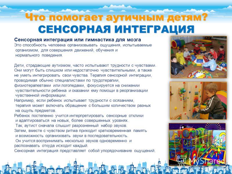 Что помогает аутичным детям? СЕНСОРНАЯ ИНТЕГРАЦИЯ Сенсорная интеграция или гимнастика для мозга Это способность человека организовывать ощущения, испытываемые организмом, для совершения движений, обучения и нормального поведения. Дети, страдающие аут
