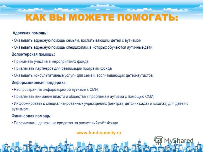 КАК ВЫ МОЖЕТЕ ПОМОГАТЬ: www.fund-suncity.ru Адресная помощь: Оказывать адресную помощь семьям, воспитывающим детей с аутизмом; Оказывать адресную помощь спецшколам, в которых обучаются аутичные дети; Волонтерская помощь: Принимать участие в мероприят