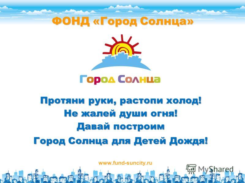 ФОНД «Город Солнца» www.fund-suncity.ru Протяни руки, растопи холод! Не жалей души огня! Давай построим Город Солнца для Детей Дождя!