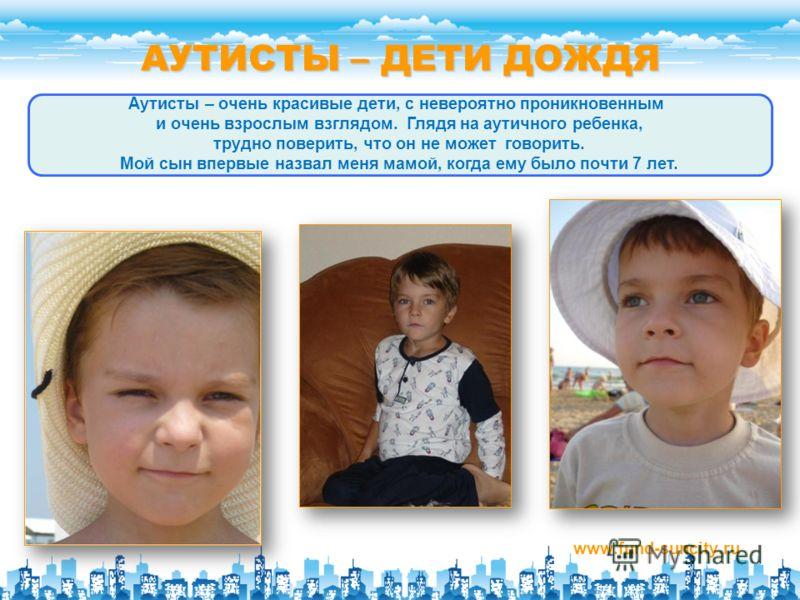 АУТИСТЫ – ДЕТИ ДОЖДЯ www.fund-suncity.ru Аутисты – очень красивые дети, с невероятно проникновенным и очень взрослым взглядом. Глядя на аутичного ребенка, трудно поверить, что он не может говорить. Мой сын впервые назвал меня мамой, когда ему было по
