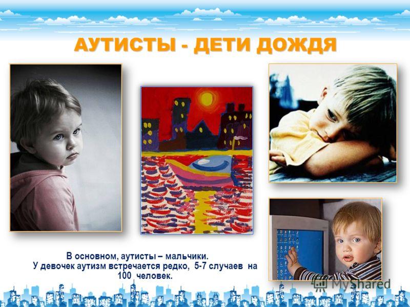 АУТИСТЫ - ДЕТИ ДОЖДЯ В основном, аутисты – мальчики. У девочек аутизм встречается редко, 5-7 случаев на 100 человек.
