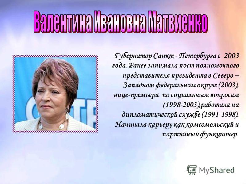 Губернатор Санкт - Петербурга с 2003 года. Ранее занимала пост полномочного представителя президента в Северо – Западном федеральном округе (2003), вице-премьера по социальным вопросам (1998-2003),работала на дипломатической службе (1991-1998). Начин