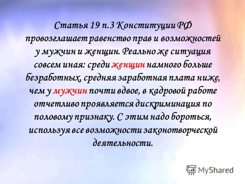 Статья 19 п.3 Конституции РФ провозглашает равенство прав и возможностей у мужчин и женщин. Реально же ситуация совсем иная: среди женщин намного больше безработных, средняя заработная плата ниже, чем у мужчин почти вдвое, в кадровой работе отчетливо