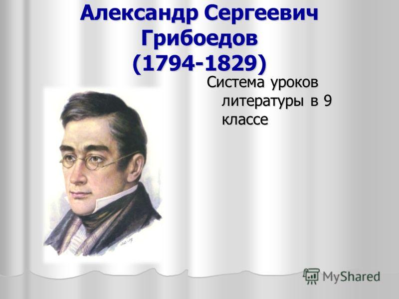 Александр Сергеевич Грибоедов (1794-1829) Система уроков литературы в 9 классе