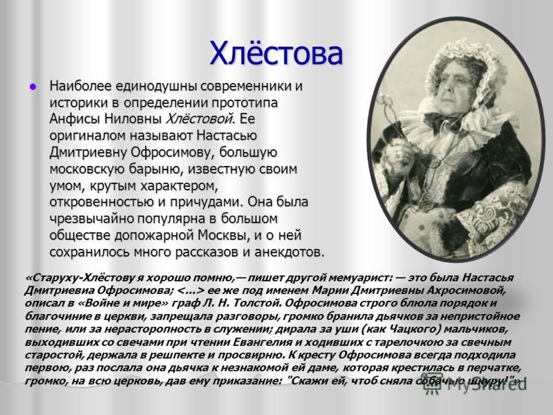 Хлёстова Наиболее единодушны современники и историки в определении прототипа Анфисы Ниловны Хлёстовой. Ее оригиналом называют Настасью Дмитриевну Офросимову, большую московскую барыню, известную своим умом, крутым характером, откровенностью и причуда