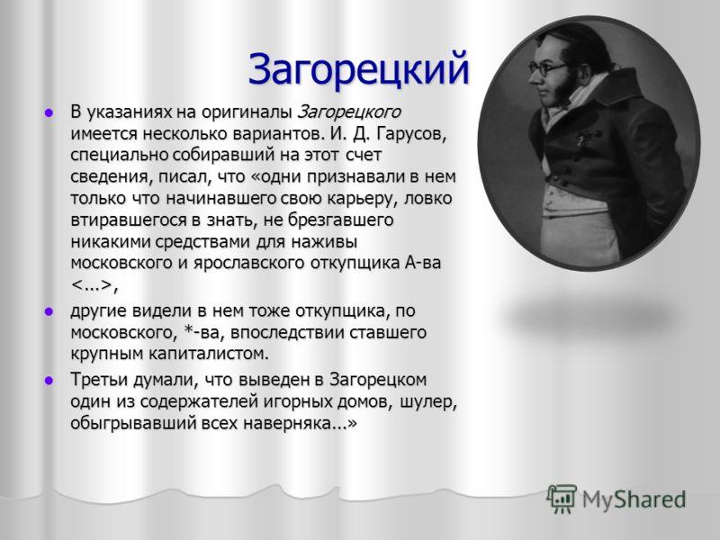 Загорецкий В указаниях на оригиналы Загорецкого имеется несколько вариантов. И. Д. Гарусов, специально собиравший на этот счет сведения, писал, что «одни признавали в нем только что начинавшего свою карьеру, ловко втиравшегося в знать, не брезгавшего