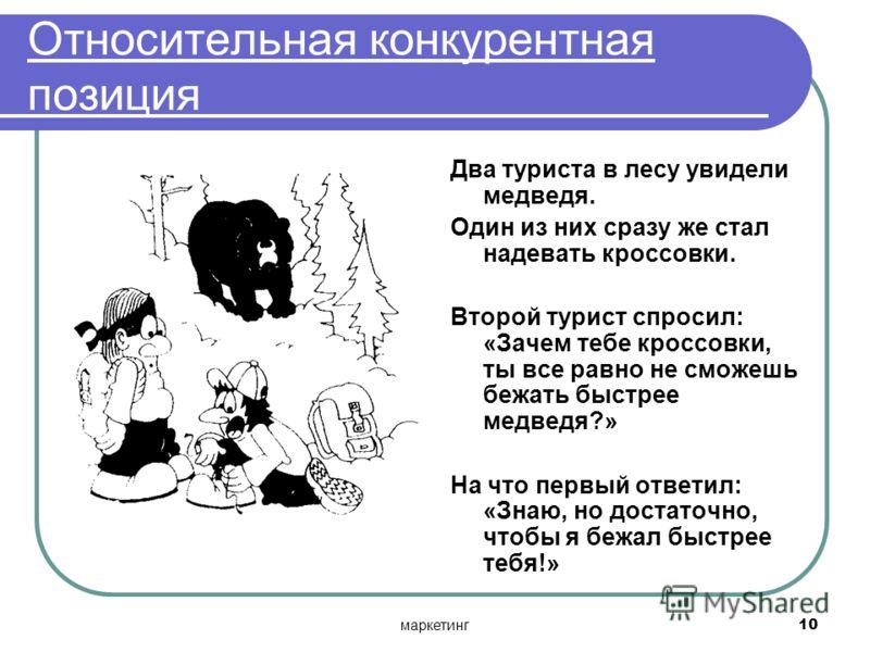 маркетинг10 Относительная конкурентная позиция Два туриста в лесу увидели медведя. Один из них сразу же стал надевать кроссовки. Второй турист спросил: «Зачем тебе кроссовки, ты все равно не сможешь бежать быстрее медведя?» На что первый ответил: «Зн