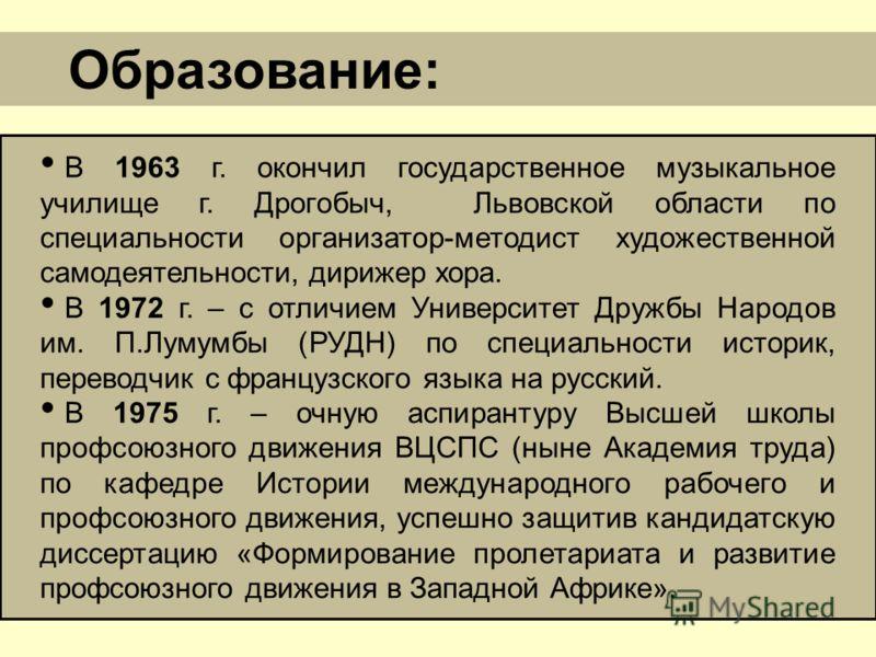 В 1963 г. окончил государственное музыкальное училище г. Дрогобыч, Львовской области по специальности организатор-методист художественной самодеятельности, дирижер хора. В 1972 г. – с отличием Университет Дружбы Народов им. П.Лумумбы (РУДН) по специа