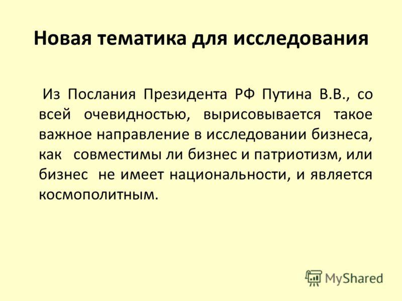 Новая тематика для исследования Из Послания Президента РФ Путина В.В., со всей очевидностью, вырисовывается такое важное направление в исследовании бизнеса, как совместимы ли бизнес и патриотизм, или бизнес не имеет национальности, и является космопо