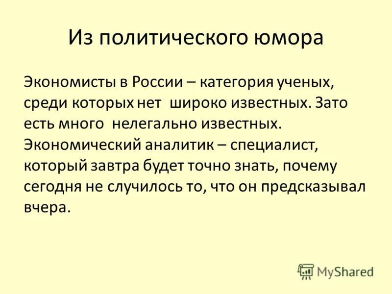 Из политического юмора Экономисты в России – категория ученых, среди которых нет широко известных. Зато есть много нелегально известных. Экономический аналитик – специалист, который завтра будет точно знать, почему сегодня не случилось то, что он пре