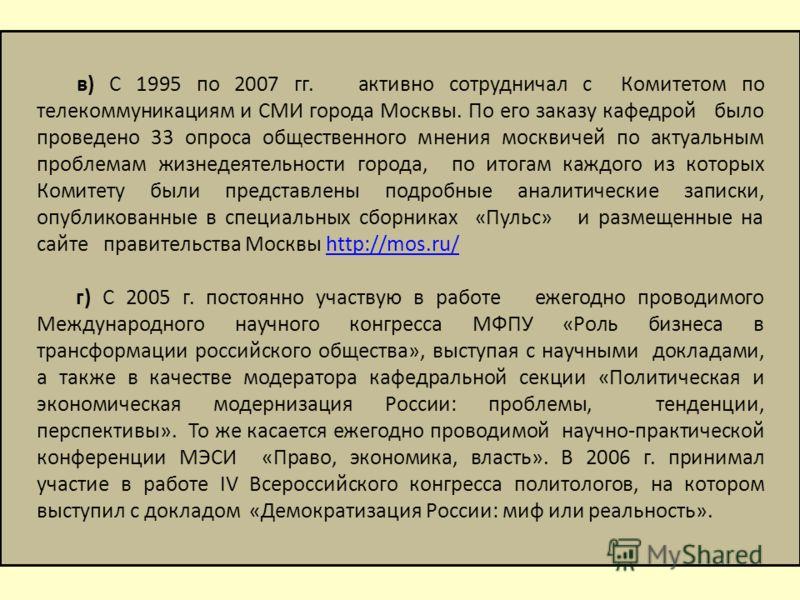 в) С 1995 по 2007 гг. активно сотрудничал с Комитетом по телекоммуникациям и СМИ города Москвы. По его заказу кафедрой было проведено 33 опроса общественного мнения москвичей по актуальным проблемам жизнедеятельности города, по итогам каждого из кото