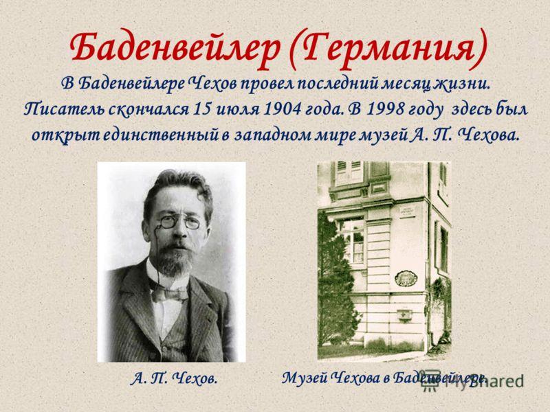 Баденвейлер (Германия) В Баденвейлере Чехов провел последний месяц жизни. Писатель скончался 15 июля 1904 года. В 1998 году здесь был открыт единственный в западном мире музей А. П. Чехова. Музей Чехова в Баденвейлере.А. П. Чехов.