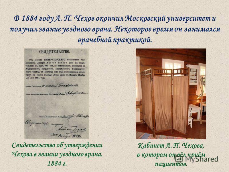 В 1884 году А. П. Чехов окончил Московский университет и получил звание уездного врача. Некоторое время он занимался врачебной практикой. Свидетельство об утверждении Чехова в звании уездного врача. 1884 г. Кабинет А. П. Чехова, в котором он вёл приё