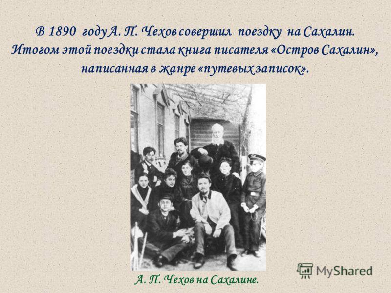 В 1890 году А. П. Чехов совершил поездку на Сахалин. Итогом этой поездки стала книга писателя «Остров Сахалин», написанная в жанре «путевых записок». А. П. Чехов на Сахалине.