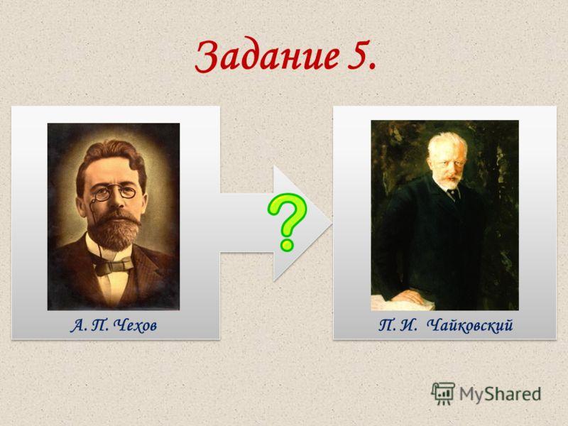 Задание 5. А. П. ЧеховП. И. Чайковский