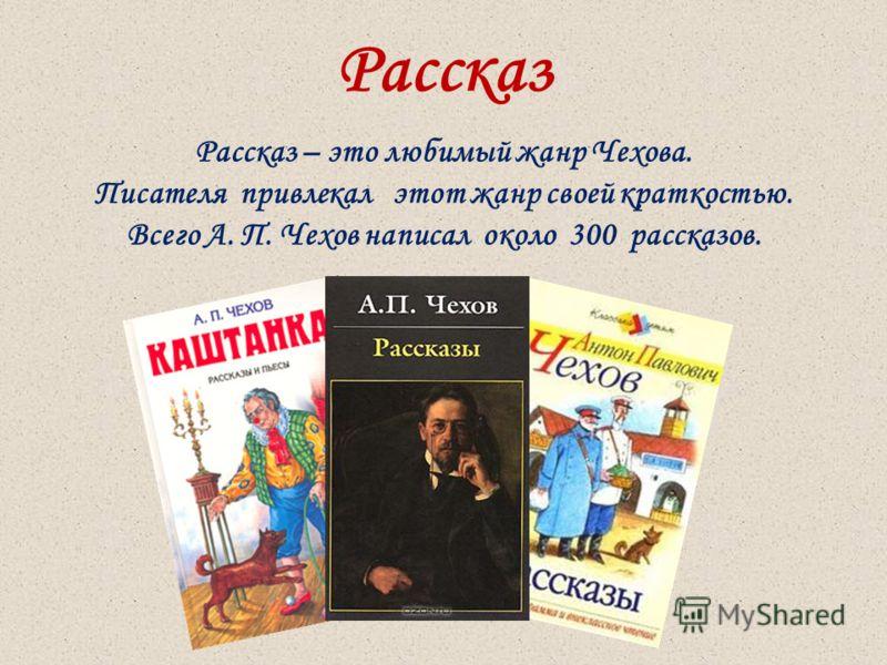 Рассказ Рассказ – это любимый жанр Чехова. Писателя привлекал этот жанр своей краткостью. Всего А. П. Чехов написал около 300 рассказов.