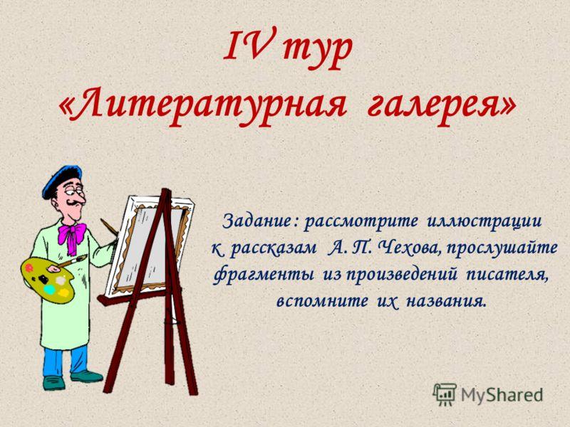 IV тур «Литературная галерея» Задание : рассмотрите иллюстрации к рассказам А. П. Чехова, прослушайте фрагменты из произведений писателя, вспомните их названия.