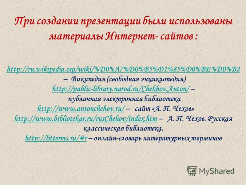 При создании презентации были использованы материалы Интернет- сайтов : http://ru.wikipedia.org/wiki/%D0%A7%D0%B5%D1%85%D0%BE%D0%B2 – Википедия (свободная энциклопедия) http://public-library.narod.ru/Chekhov.Anton/http://public-library.narod.ru/Chekh