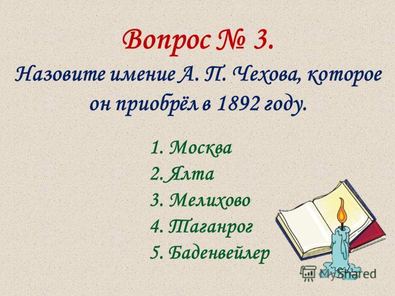 Вопрос 3. Назовите имение А. П. Чехова, которое он приобрёл в 1892 году. 1. Москва 2. Ялта 3. Мелихово 4. Таганрог 5. Баденвейлер