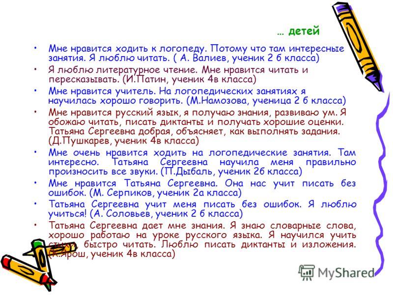 … детей Мне нравится ходить к логопеду. Потому что там интересные занятия. Я люблю читать. ( А. Валиев, ученик 2 б класса) Я люблю литературное чтение. Мне нравится читать и пересказывать. (И.Патин, ученик 4в класса) Мне нравится учитель. На логопеди