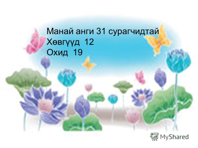 Манай анги 31 сурагчидтай Хөвгүүд 12 Охид 19