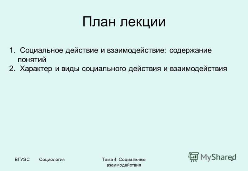 ВГУЭС СоциологияТема 4. Социальные взаимодействия 2 План лекции 1. Социальное действие и взаимодействие: содержание понятий 2. Характер и виды социального действия и взаимодействия