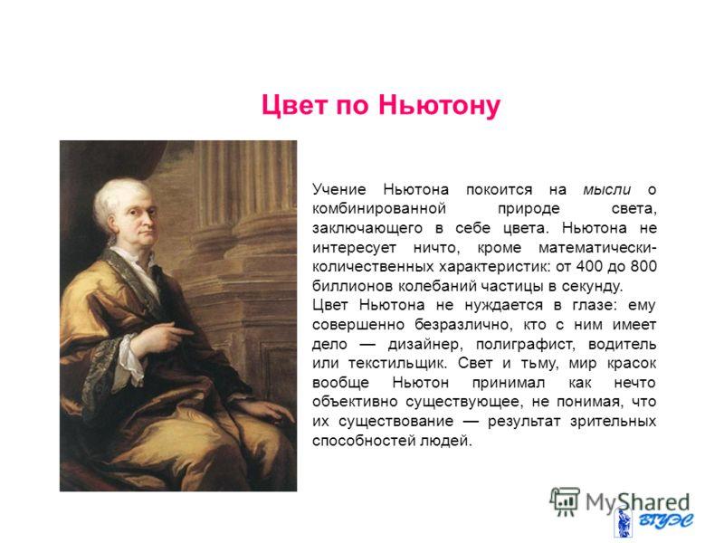 Цвет по Ньютону Учение Ньютона покоится на мысли о комбинированной природе света, заключающего в себе цвета. Ньютона не интересует ничто, кроме математически- количественных характеристик: от 400 до 800 биллионов колебаний частицы в секунду. Цвет Нью