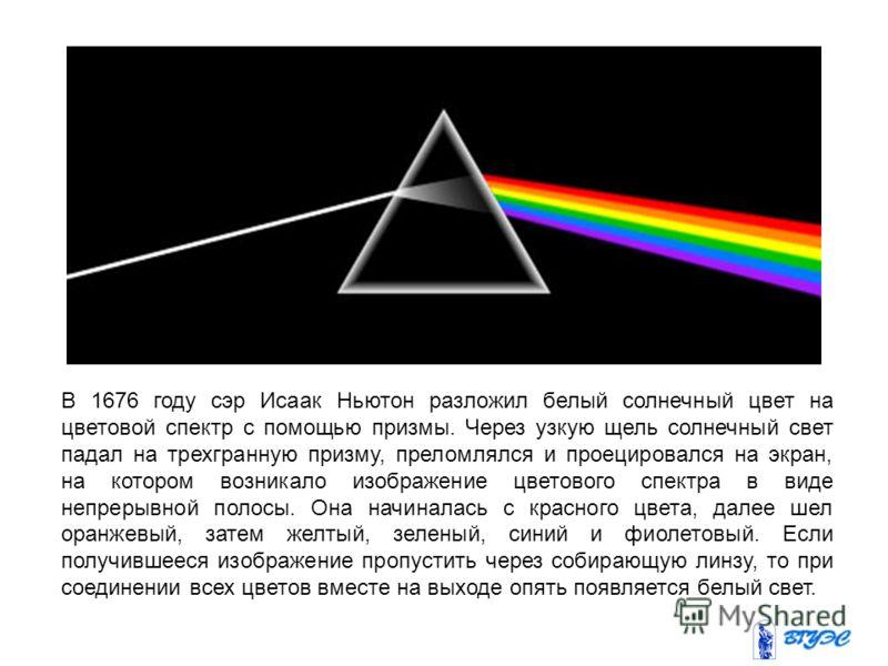В 1676 году сэр Исаак Ньютон разложил белый солнечный цвет на цветовой спектр с помощью призмы. Через узкую щель солнечный свет падал на трехгранную призму, преломлялся и проецировался на экран, на котором возникало изображение цветового спектра в ви
