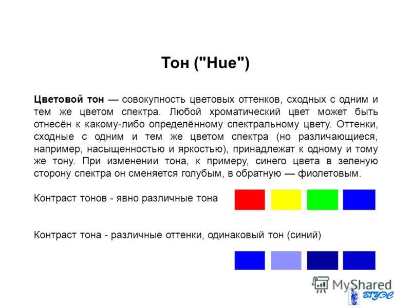 Цветовой тон совокупность цветовых оттенков, сходных с одним и тем же цветом спектра. Любой хроматический цвет может быть отнесён к какому-либо определённому спектральному цвету. Оттенки, сходные с одним и тем же цветом спектра (но различающиеся, нап