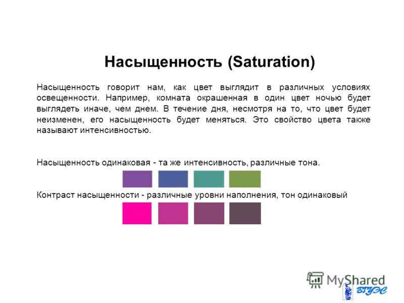 Насыщенность говорит нам, как цвет выглядит в различных условиях освещенности. Например, комната окрашенная в один цвет ночью будет выглядеть иначе, чем днем. В течение дня, несмотря на то, что цвет будет неизменен, его насыщенность будет меняться. Э