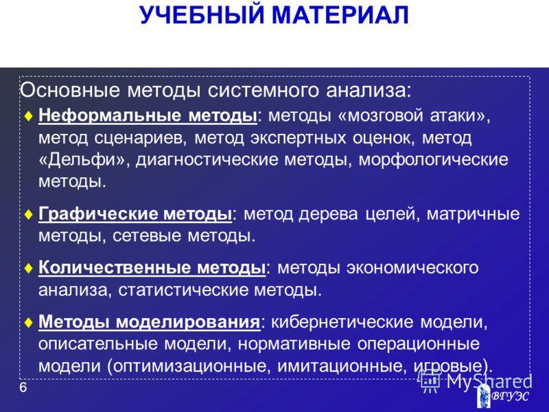 УЧЕБНЫЙ МАТЕРИАЛ 6 Основные методы системного анализа: Неформальные методы: методы «мозговой атаки», метод сценариев, метод экспертных оценок, метод «Дельфи», диагностические методы, морфологические методы. Графические методы: метод дерева целей, мат