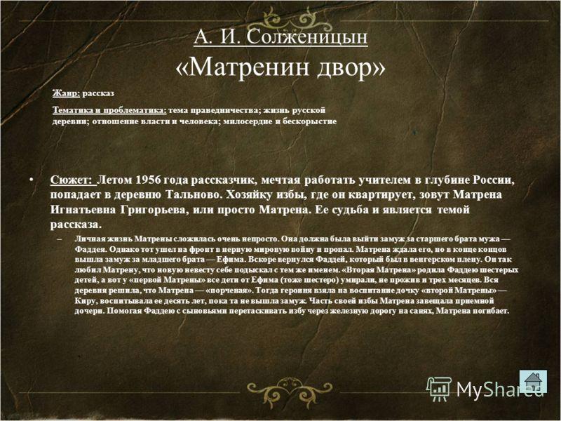 А. И. Солженицын «Матренин двор» Сюжет: Летом 1956 года рассказчик, мечтая работать учителем в глубине России, попадает в деревню Тальново. Хозяйку избы, где он квартирует, зовут Матрена Игнатьевна Григорьева, или просто Матрена. Ее судьба и является