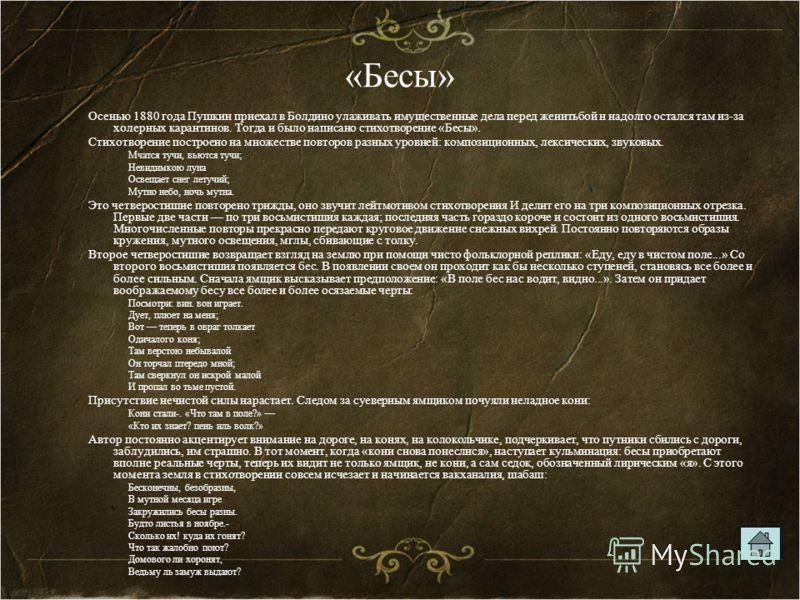«Бесы» Осенью 1880 года Пушкин приехал в Болдино улаживать имущественные дела перед женитьбой н надолго остался там из-за холерных карантинов. Тогда и было написано стихотворение «Бесы». Стихотворение построено на множестве повторов разных уровней: к