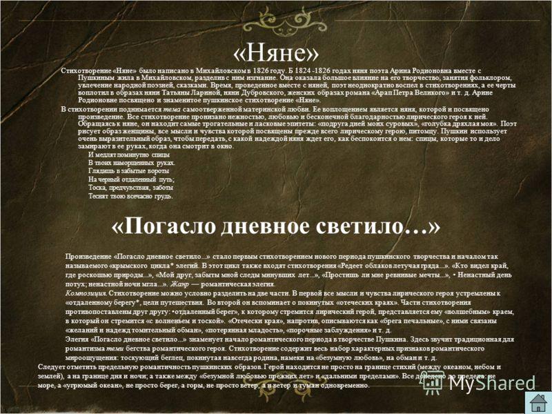 «Няне» Стихотворение «Няне» было написано в Михайловском в 1826 году. Б 1824 -1826 годах няня поэта Арина Родионовна вместе с Пушкиным жила в Михайловском, разделив с ним изгнание. Она оказала большое влияние на его творчество, занятия фольклором, ув