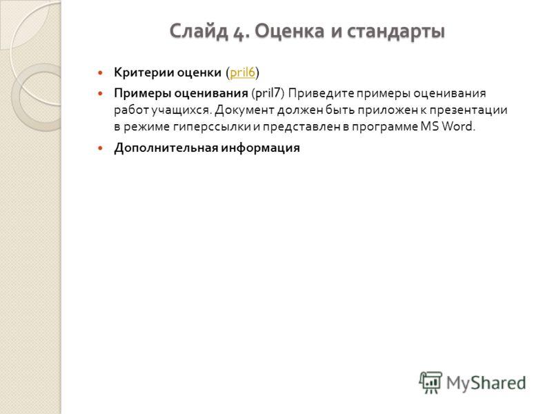 Слайд 4. Оценка и стандарты Критерии оценки (pril6)pril6 Примеры оценивания (pril7) Приведите примеры оценивания работ учащихся. Документ должен быть приложен к презентации в режиме гиперссылки и представлен в программе MS Word. Дополнительная информ
