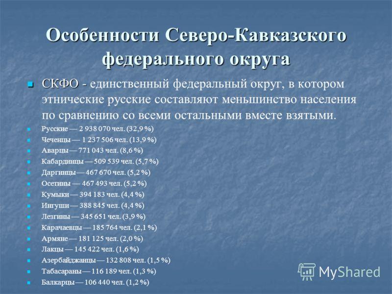 Особенности Северо-Кавказского федерального округа СКФО - СКФО - единственный федеральный округ, в котором этнические русские составляют меньшинство населения по сравнению со всеми остальными вместе взятыми. Русские 2 938 070 чел. (32,9 %) Чеченцы 1