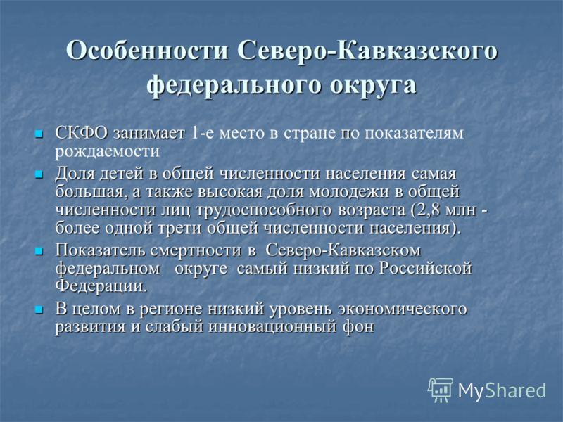 Особенности Северо-Кавказского федерального округа СКФО занимает п СКФО занимает 1-е место в стране по показателям рождаемости Доля детей в общей численности населения самая большая, а также высокая доля молодежи в общей численности лиц трудоспособно