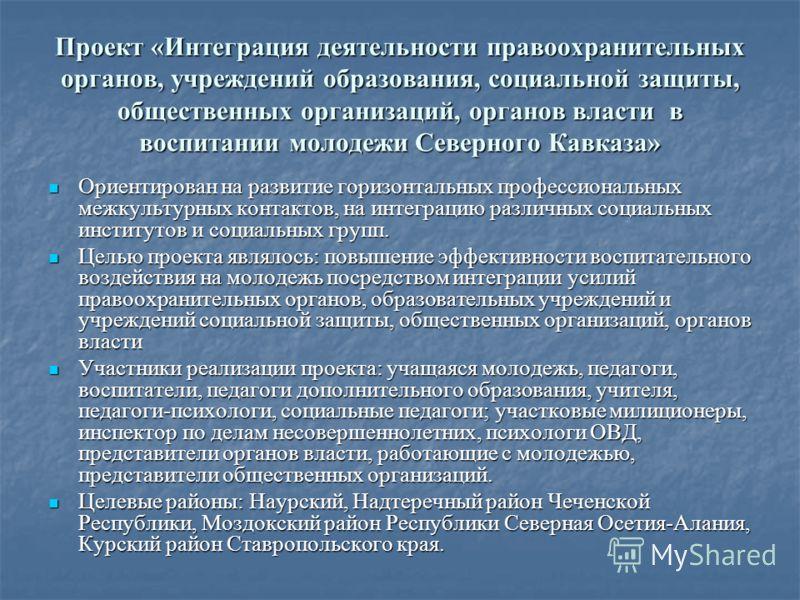 Проект «Интеграция деятельности правоохранительных органов, учреждений образования, социальной защиты, общественных организаций, органов власти в воспитании молодежи Северного Кавказа» Ориентирован на развитие горизонтальных профессиональных межкульт